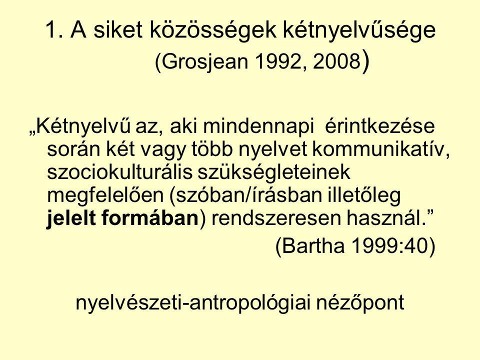 """1. A siket közösségek kétnyelvűsége (Grosjean 1992, 2008 ) """"Kétnyelvű az, aki mindennapi érintkezése során két vagy több nyelvet kommunikatív, szociok"""