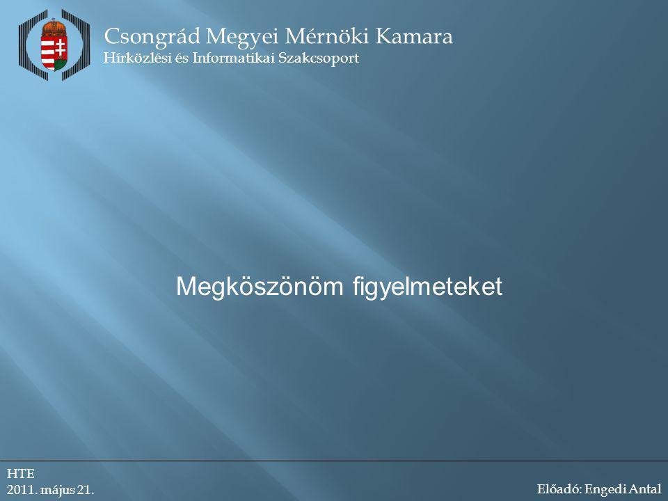 Megköszönöm figyelmeteket Csongrád Megyei Mérnöki Kamara Hírközlési és Informatikai Szakcsoport HTE 2011.