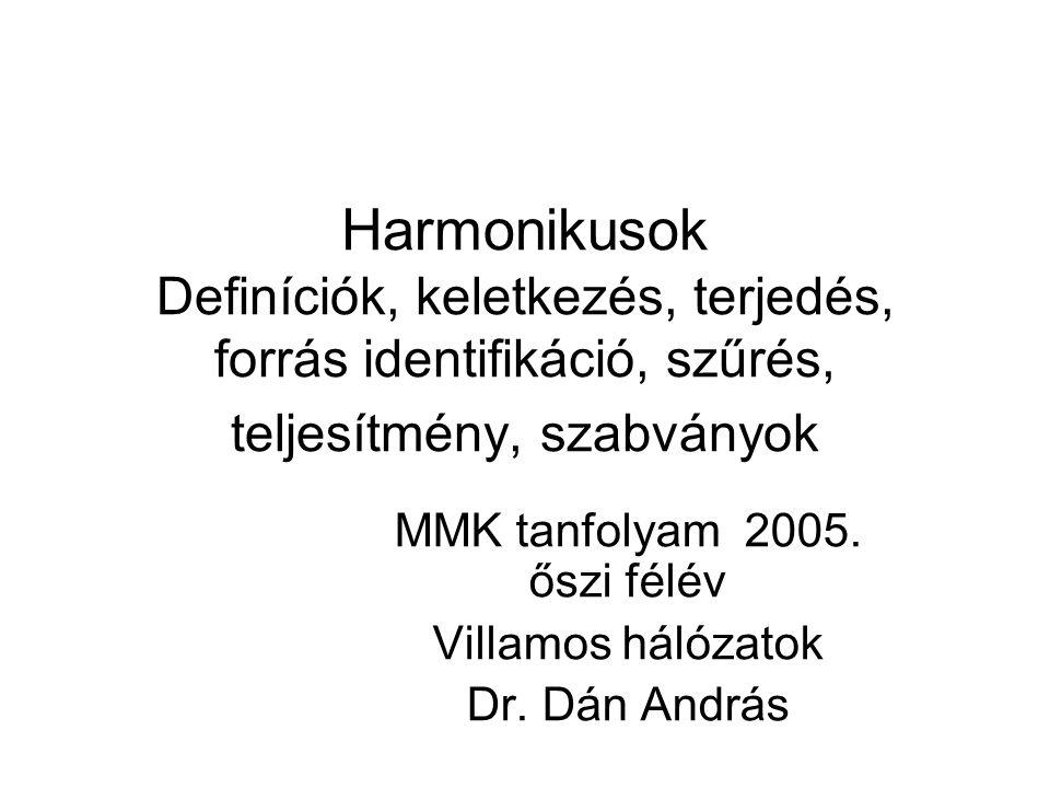 Harmonikusok Definíciók, keletkezés, terjedés, forrás identifikáció, szűrés, teljesítmény, szabványok MMK tanfolyam 2005. őszi félév Villamos hálózato