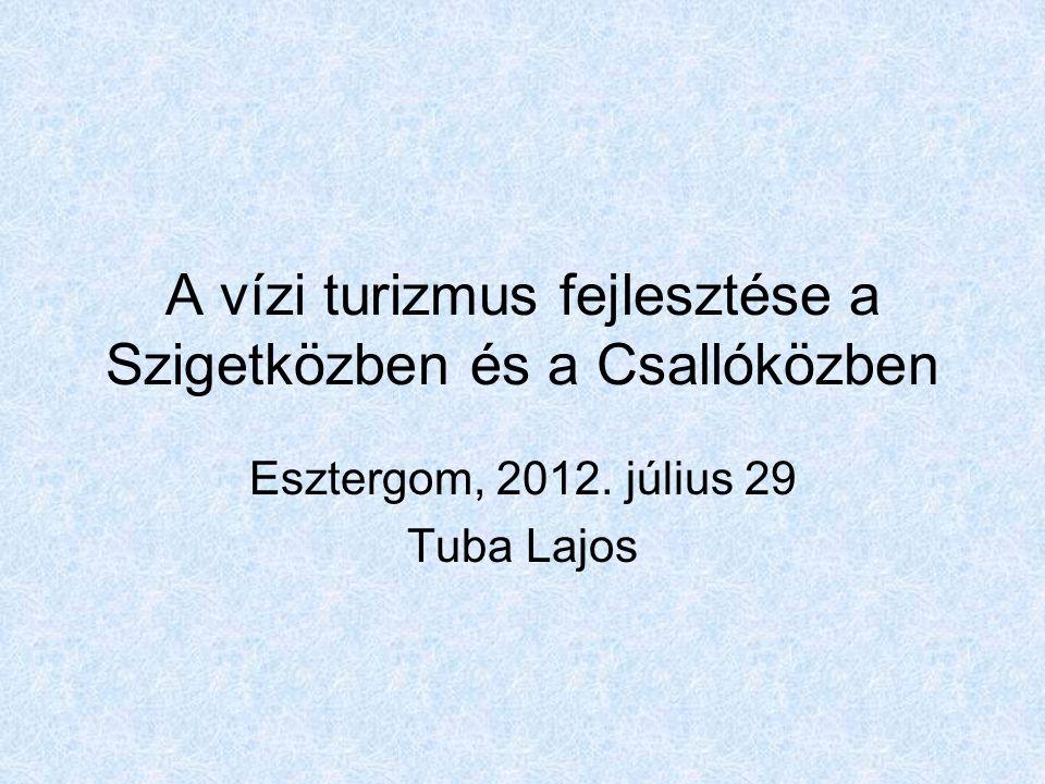 A vízi turizmus fejlesztése a Szigetközben és a Csallóközben Esztergom, 2012. július 29 Tuba Lajos