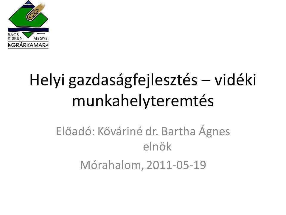 Helyi gazdaságfejlesztés – vidéki munkahelyteremtés Előadó: Kőváriné dr. Bartha Ágnes elnök Mórahalom, 2011-05-19