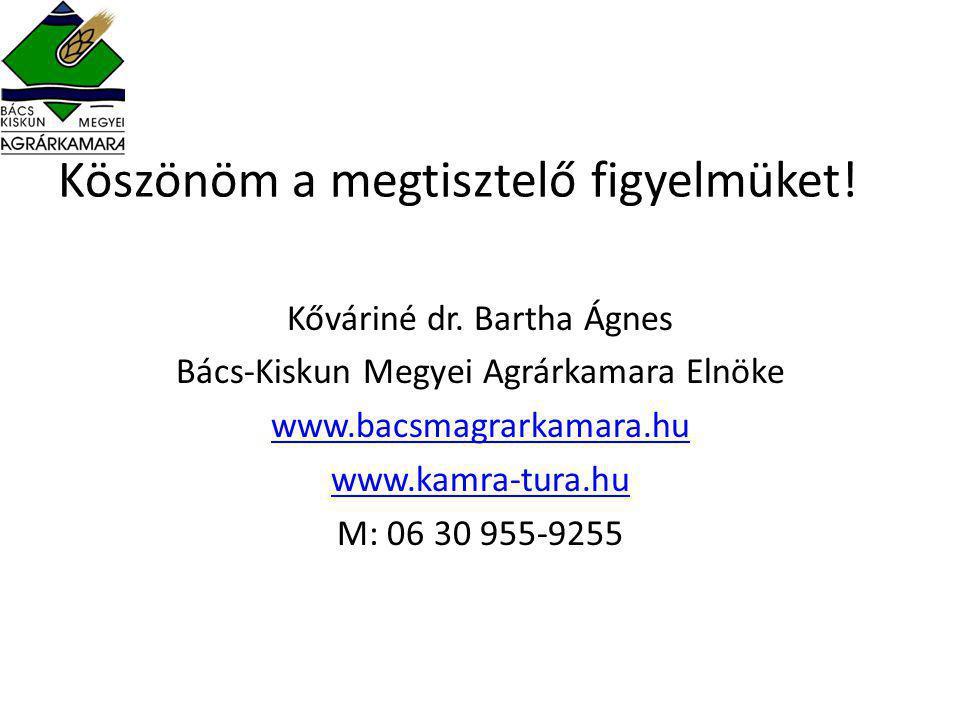 Köszönöm a megtisztelő figyelmüket! Kőváriné dr. Bartha Ágnes Bács-Kiskun Megyei Agrárkamara Elnöke www.bacsmagrarkamara.hu www.kamra-tura.hu M: 06 30