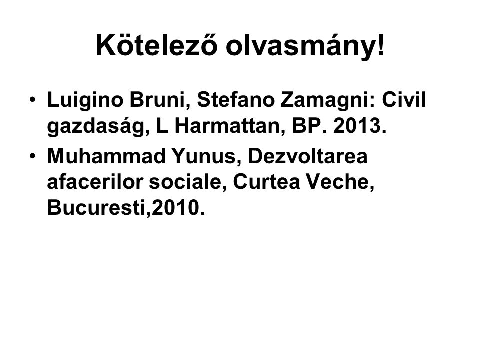 Kötelező olvasmány! •Luigino Bruni, Stefano Zamagni: Civil gazdaság, L Harmattan, BP. 2013. •Muhammad Yunus, Dezvoltarea afacerilor sociale, Curtea Ve