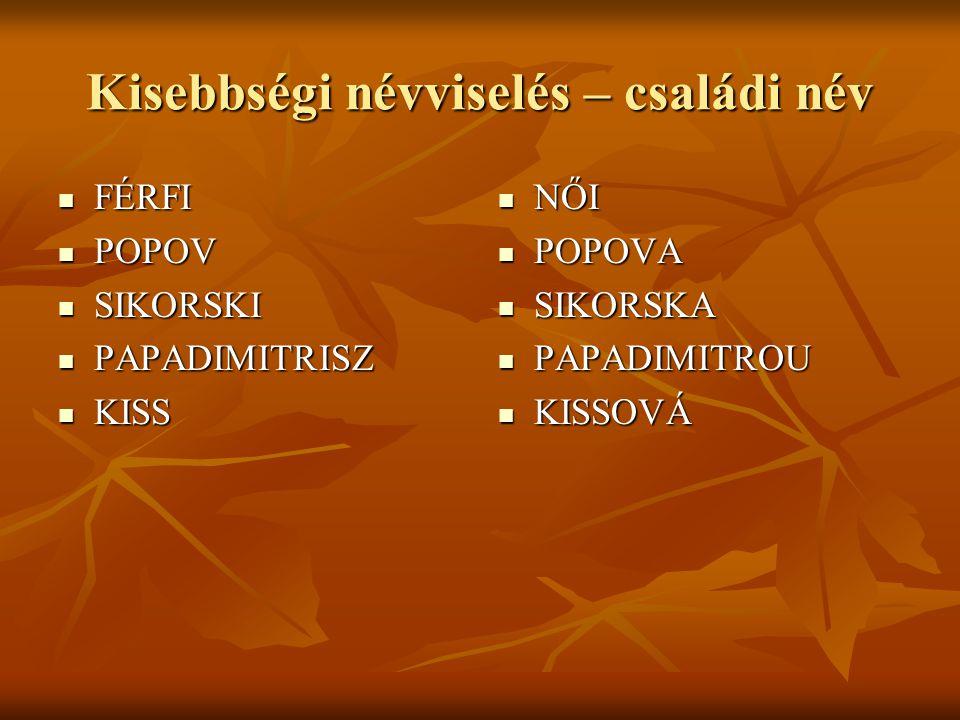 Kisebbségi névviselés – családi név  FÉRFI  POPOV  SIKORSKI  PAPADIMITRISZ  KISS  NŐI  POPOVA  SIKORSKA  PAPADIMITROU  KISSOVÁ