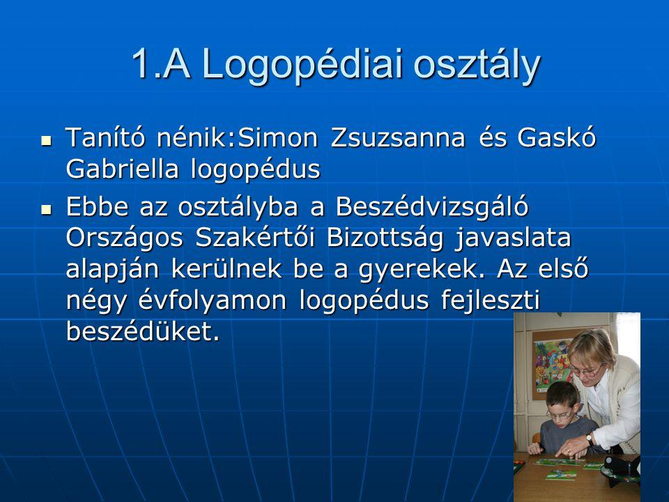 1.A Logopédiai osztály  Tanító nénik:Simon Zsuzsanna és Gaskó Gabriella logopédus  Ebbe az osztályba a Beszédvizsgáló Országos Szakértői Bizottság javaslata alapján kerülnek be a gyerekek.