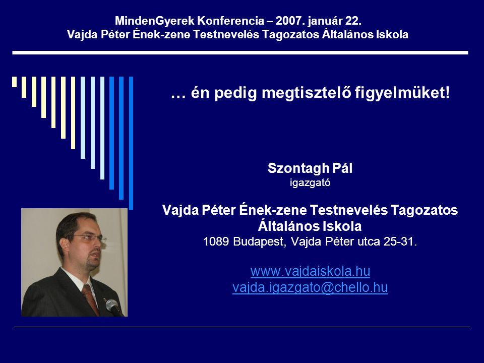 MindenGyerek Konferencia – 2007. január 22. Vajda Péter Ének-zene Testnevelés Tagozatos Általános Iskola … én pedig megtisztelő figyelmüket! Szontagh