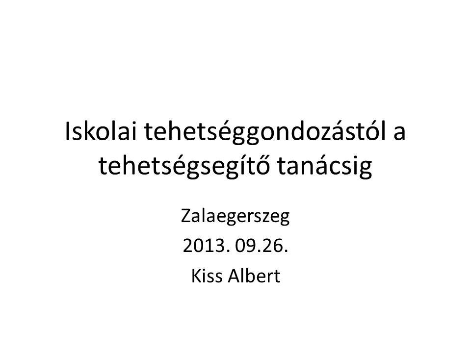 Iskolai tehetséggondozástól a tehetségsegítő tanácsig Zalaegerszeg 2013. 09.26. Kiss Albert