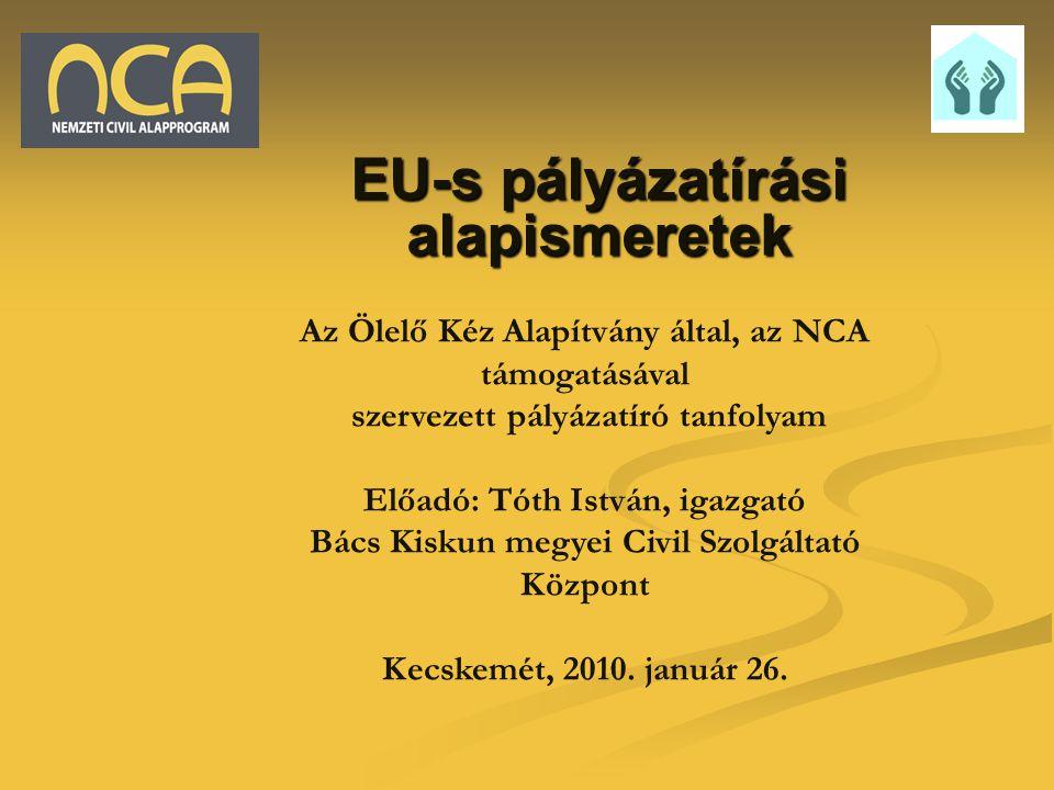 EU-s pályázatírási alapismeretek Az Ölelő Kéz Alapítvány által, az NCA támogatásával szervezett pályázatíró tanfolyam Előadó: Tóth István, igazgató Bá