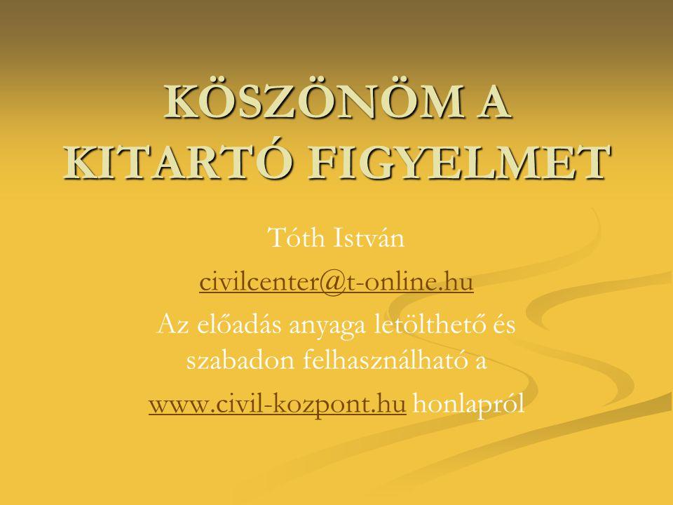 KÖSZÖNÖM A KITARTÓ FIGYELMET Tóth István civilcenter@t-online.hu Az előadás anyaga letölthető és szabadon felhasználható a www.civil-kozpont.huwww.civ