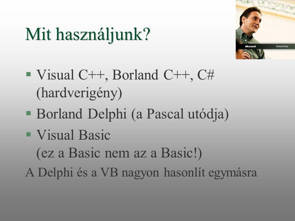 Mit használjunk? §Visual C++, Borland C++, C# (hardverigény) §Borland Delphi (a Pascal utódja) §Visual Basic (ez a Basic nem az a Basic!) A Delphi és