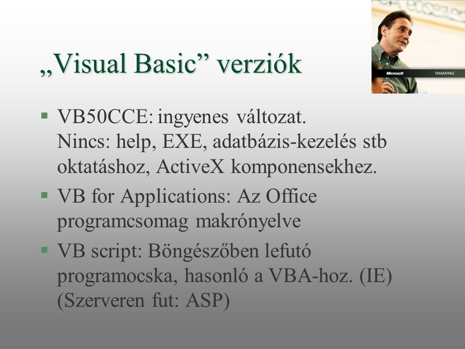Újabb verziók: §VB 6.0 Professional Edition §Van ingyenes változata: Working model – jövő héten adjuk CD-n §Visual Studio.NET (2003) §Visual Studio Express – ingyenes (2005) l benne Basic – érettségin is használható!