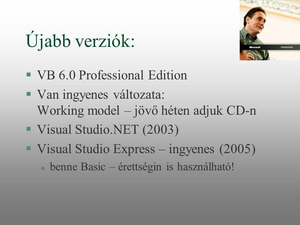 Újabb verziók: §VB 6.0 Professional Edition §Van ingyenes változata: Working model – jövő héten adjuk CD-n §Visual Studio.NET (2003) §Visual Studio Ex