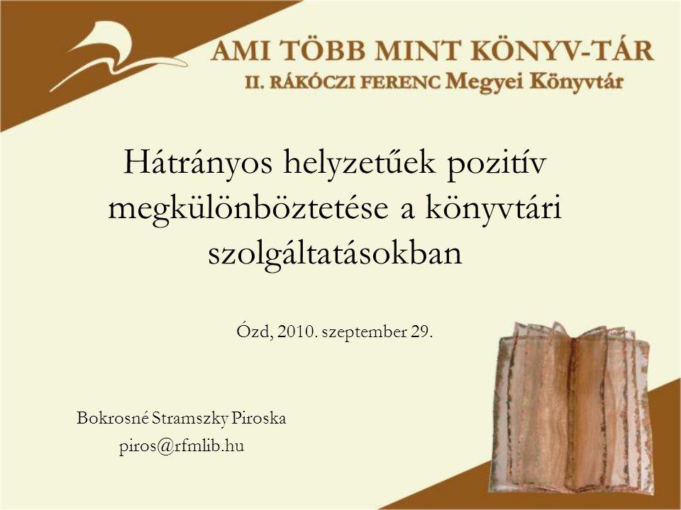 Hátrányos helyzetűek pozitív megkülönböztetése a könyvtári szolgáltatásokban Ózd, 2010. szeptember 29. Bokrosné Stramszky Piroska piros@rfmlib.hu