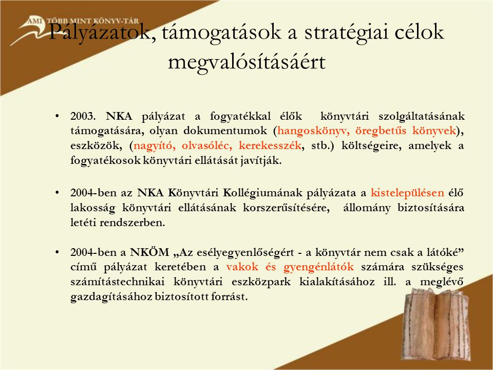 Pályázatok, támogatások a stratégiai célok megvalósításáért •2003. NKA pályázat a fogyatékkal élők könyvtári szolgáltatásának támogatására, olyan doku