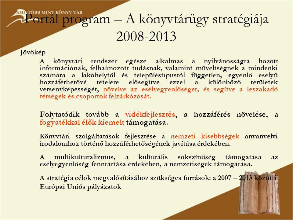Portál program – A könyvtárügy stratégiája 2008-2013 Jövőkép A könyvtári rendszer egésze alkalmas a nyilvánosságra hozott információnak, felhalmozott tudásnak, valamint műveltségnek a mindenki számára a lakóhelytől és településtípustól független, egyenlő esélyű hozzáférhetővé tételére elősegítve ezzel a különböző területek versenyképességét, növelve az esélyegyenlőséget, és segítve a leszakadó térségek és csoportok felzárkózását.