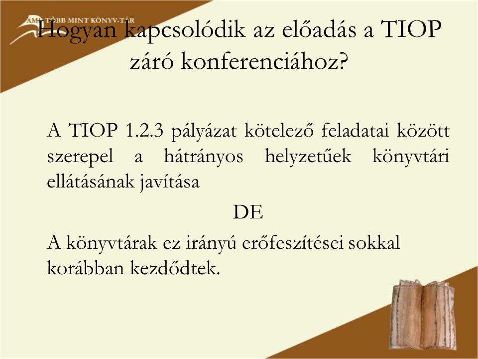 Hogyan kapcsolódik az előadás a TIOP záró konferenciához? A TIOP 1.2.3 pályázat kötelező feladatai között szerepel a hátrányos helyzetűek könyvtári el