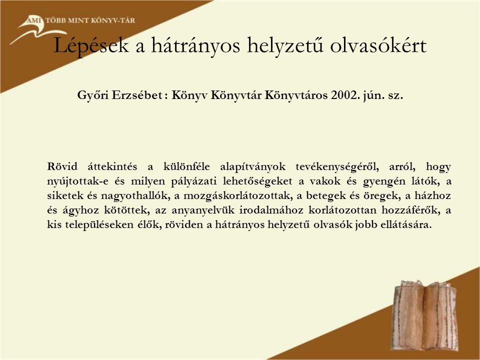 Lépések a hátrányos helyzetű olvasókért Győri Erzsébet : Könyv Könyvtár Könyvtáros 2002. jún. sz. Rövid áttekintés a különféle alapítványok tevékenysé