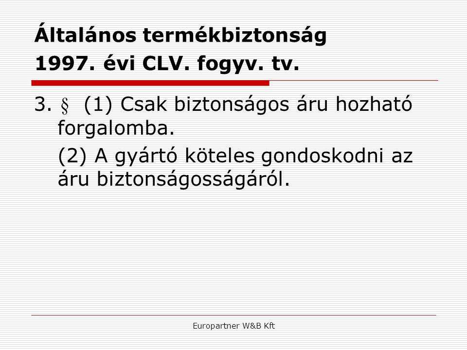 Europartner W&B Kft Általános termékbiztonság 1997. évi CLV. fogyv. tv. 3. § (1) Csak biztonságos áru hozható forgalomba. (2) A gyártó köteles gondosk