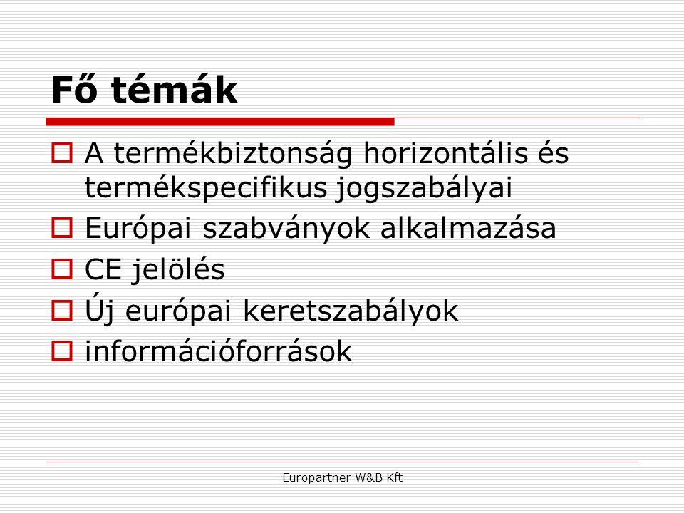 Europartner W&B Kft Fő témák  A termékbiztonság horizontális és termékspecifikus jogszabályai  Európai szabványok alkalmazása  CE jelölés  Új euró