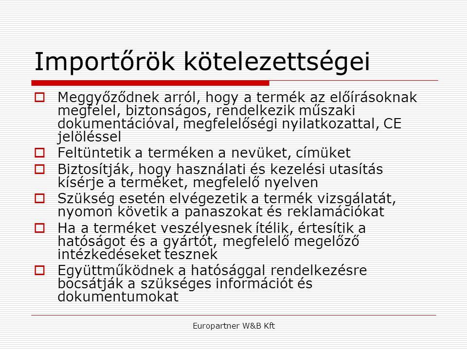 Europartner W&B Kft Importőrök kötelezettségei  Meggyőződnek arról, hogy a termék az előírásoknak megfelel, biztonságos, rendelkezik műszaki dokument