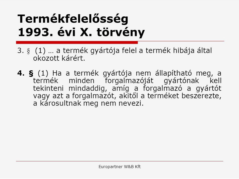 Europartner W&B Kft Termékfelelősség 1993. évi X. törvény 3. § (1) … a termék gyártója felel a termék hibája által okozott kárért. 4. § (1) Ha a termé