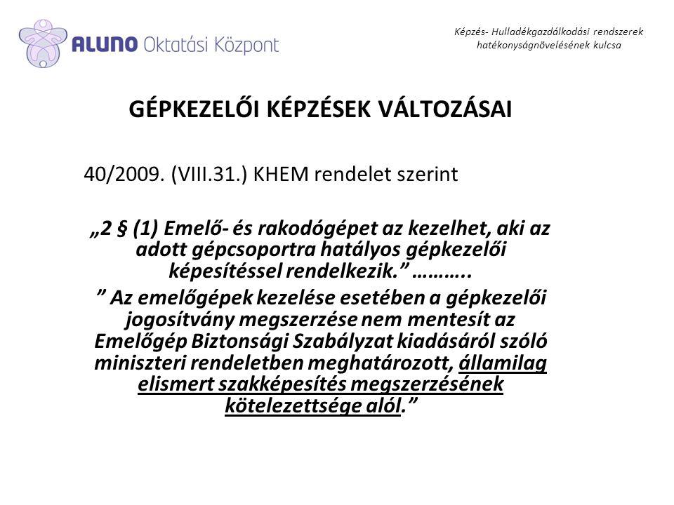 """Képzés- Hulladékgazdálkodási rendszerek hatékonyságnövelésének kulcsa GÉPKEZELŐI KÉPZÉSEK VÁLTOZÁSAI 40/2009. (VIII.31.) KHEM rendelet szerint """"2 § (1"""