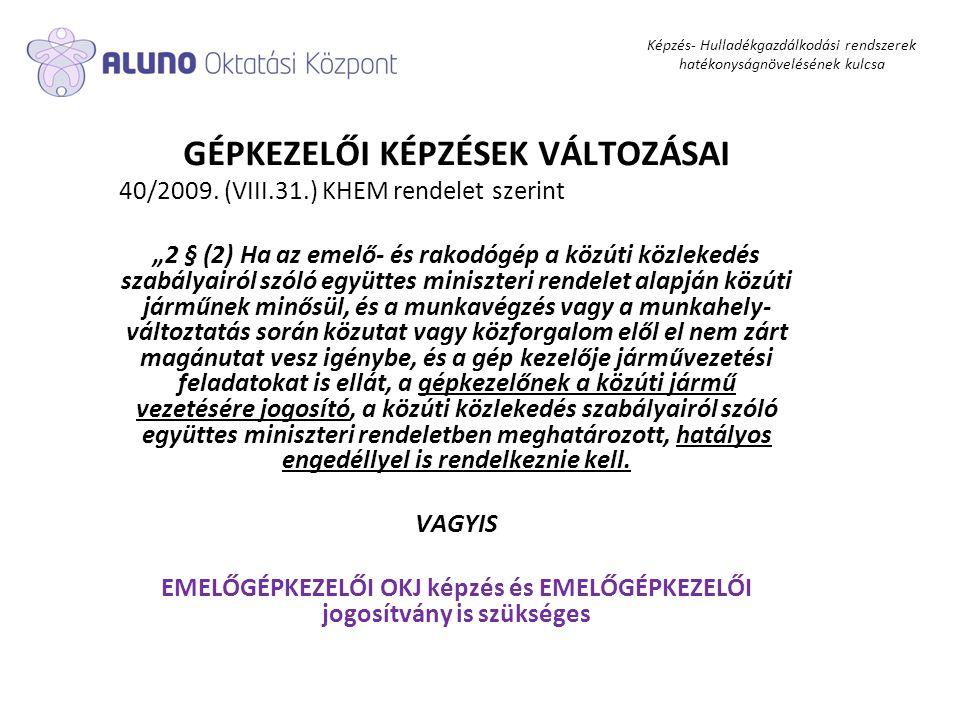"""Képzés- Hulladékgazdálkodási rendszerek hatékonyságnövelésének kulcsa GÉPKEZELŐI KÉPZÉSEK VÁLTOZÁSAI 40/2009. (VIII.31.) KHEM rendelet szerint """"2 § (2"""