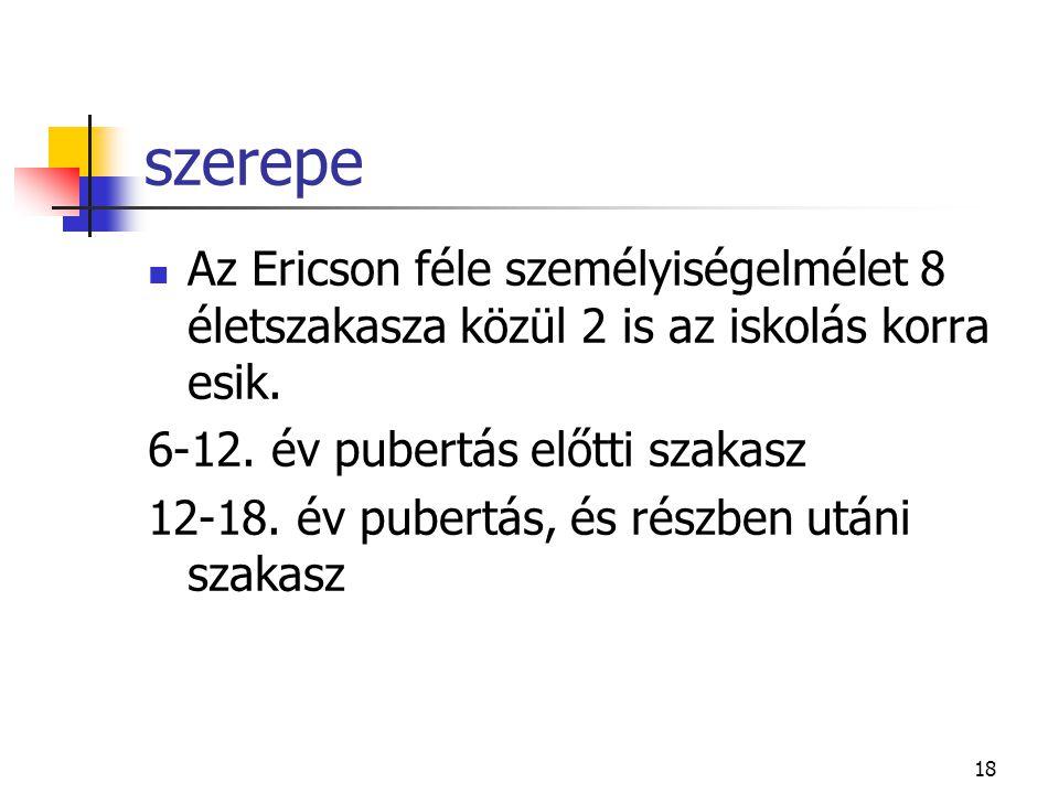 18 szerepe  Az Ericson féle személyiségelmélet 8 életszakasza közül 2 is az iskolás korra esik. 6-12. év pubertás előtti szakasz 12-18. év pubertás,