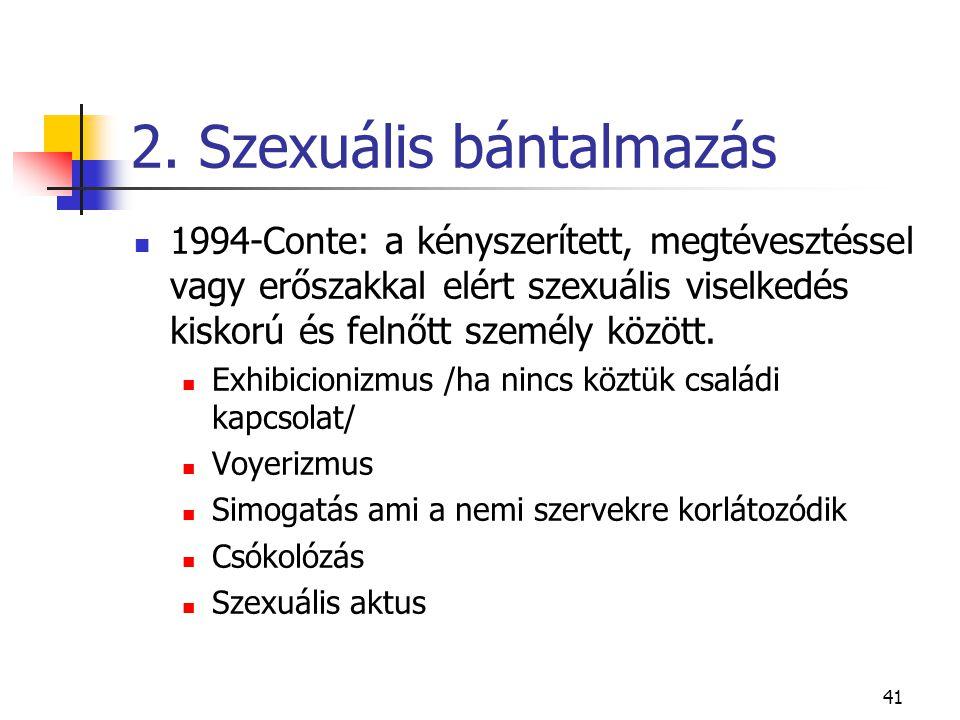 41 2. Szexuális bántalmazás  1994-Conte: a kényszerített, megtévesztéssel vagy erőszakkal elért szexuális viselkedés kiskorú és felnőtt személy közöt