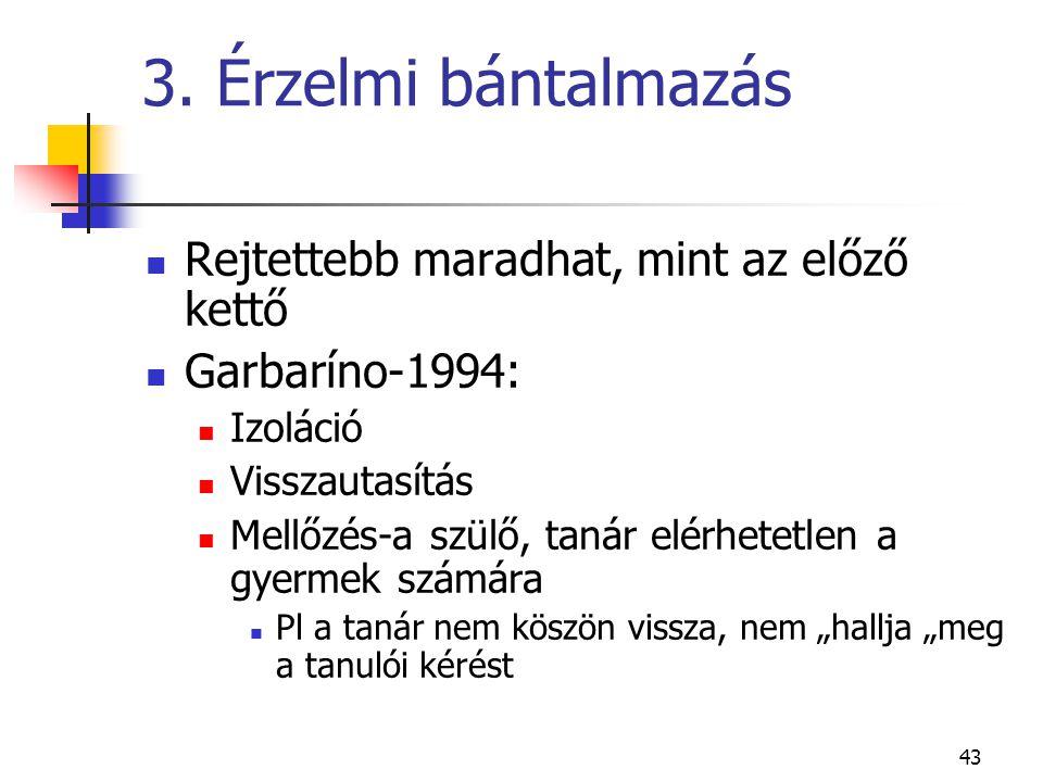 43 3. Érzelmi bántalmazás  Rejtettebb maradhat, mint az előző kettő  Garbaríno-1994:  Izoláció  Visszautasítás  Mellőzés-a szülő, tanár elérhetet