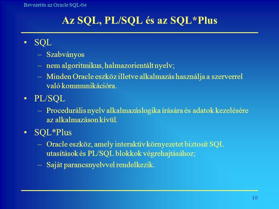 10 Bevezetés az Oracle SQL-be Az SQL, PL/SQL és az SQL*Plus •SQL –Szabványos –nem algoritmikus, halmazorientált nyelv; –Minden Oracle eszköz illetve a