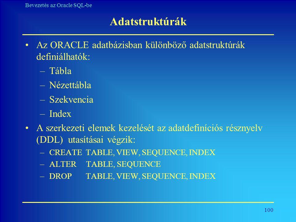 100 Bevezetés az Oracle SQL-be Adatstruktúrák •Az ORACLE adatbázisban különböző adatstruktúrák definiálhatók: –Tábla –Nézettábla –Szekvencia –Index •A