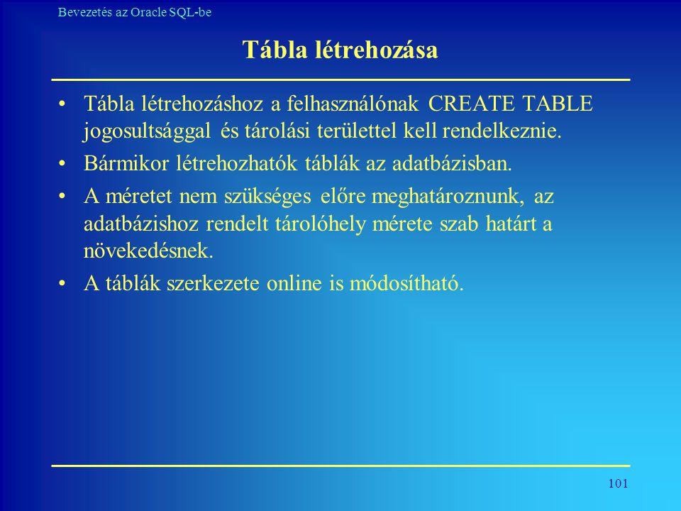 101 Bevezetés az Oracle SQL-be Tábla létrehozása •Tábla létrehozáshoz a felhasználónak CREATE TABLE jogosultsággal és tárolási területtel kell rendelk