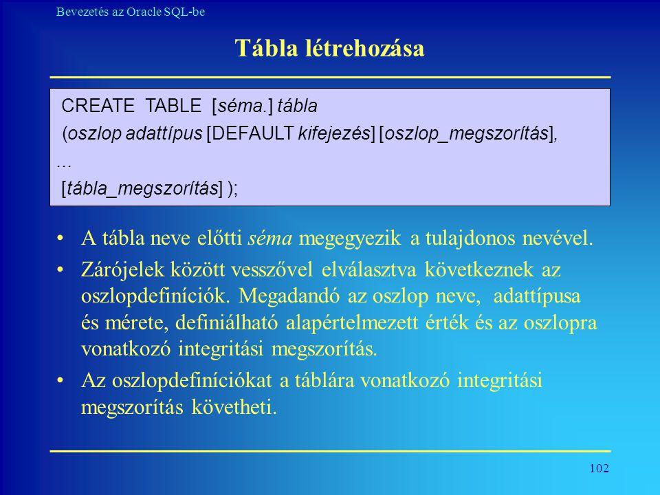 102 Bevezetés az Oracle SQL-be Tábla létrehozása •A tábla neve előtti séma megegyezik a tulajdonos nevével. •Zárójelek között vesszővel elválasztva kö