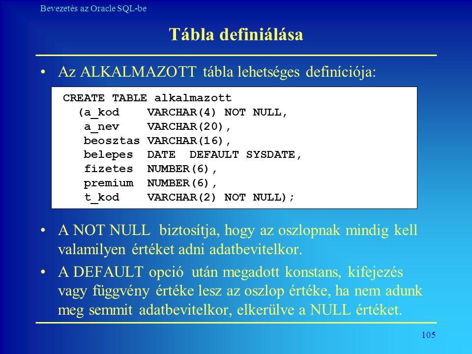 105 Bevezetés az Oracle SQL-be Tábla definiálása •Az ALKALMAZOTT tábla lehetséges definíciója: •A NOT NULL biztosítja, hogy az oszlopnak mindig kell v