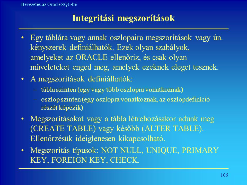 106 Bevezetés az Oracle SQL-be Integritási megszorítások •Egy táblára vagy annak oszlopaira megszorítások vagy ún. kényszerek definiálhatók. Ezek olya