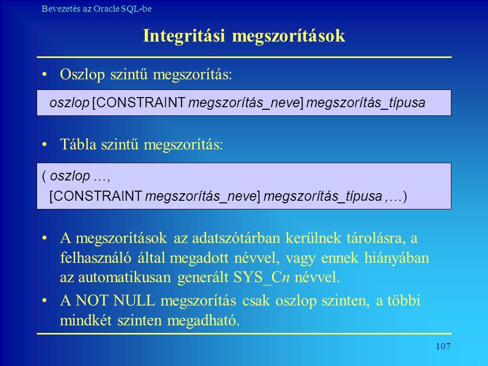 107 Bevezetés az Oracle SQL-be Integritási megszorítások •Oszlop szintű megszorítás: •Tábla szintű megszorítás: •A megszorítások az adatszótárban kerü