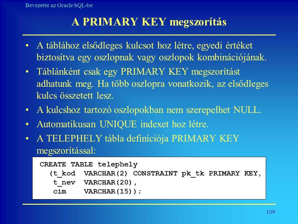 109 Bevezetés az Oracle SQL-be A PRIMARY KEY megszorítás •A táblához elsődleges kulcsot hoz létre, egyedi értéket biztosítva egy oszlopnak vagy oszlop