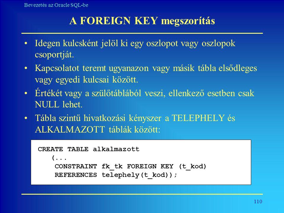 110 Bevezetés az Oracle SQL-be A FOREIGN KEY megszorítás •Idegen kulcsként jelöl ki egy oszlopot vagy oszlopok csoportját. •Kapcsolatot teremt ugyanaz