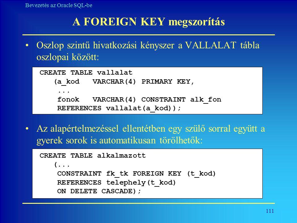 111 Bevezetés az Oracle SQL-be A FOREIGN KEY megszorítás •Oszlop szintű hivatkozási kényszer a VALLALAT tábla oszlopai között: •Az alapértelmezéssel e