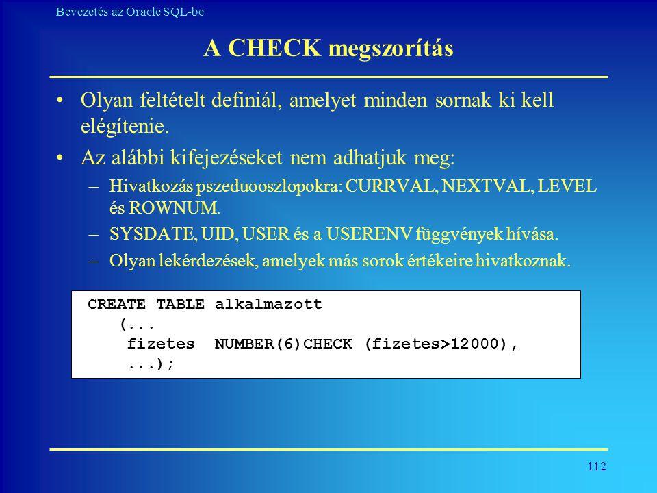 112 Bevezetés az Oracle SQL-be A CHECK megszorítás •Olyan feltételt definiál, amelyet minden sornak ki kell elégítenie. •Az alábbi kifejezéseket nem a