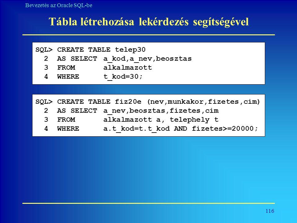 116 Bevezetés az Oracle SQL-be Tábla létrehozása lekérdezés segítségével SQL> CREATE TABLE telep30 2 AS SELECT a_kod,a_nev,beosztas 3 FROM alkalmazott
