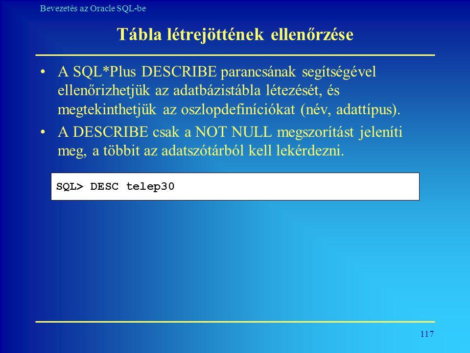 117 Bevezetés az Oracle SQL-be Tábla létrejöttének ellenőrzése •A SQL*Plus DESCRIBE parancsának segítségével ellenőrizhetjük az adatbázistábla létezés