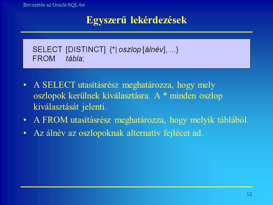 12 Bevezetés az Oracle SQL-be Egyszerű lekérdezések •A SELECT utasításrész meghatározza, hogy mely oszlopok kerülnek kiválasztásra. A * minden oszlop