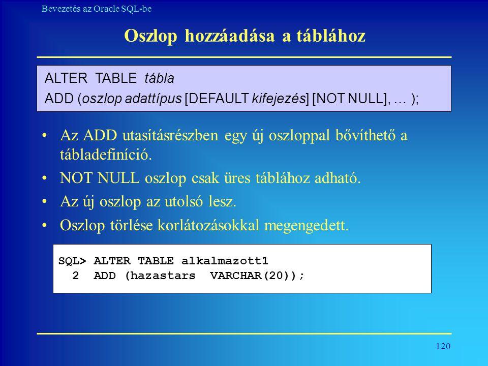 120 Bevezetés az Oracle SQL-be Oszlop hozzáadása a táblához •Az ADD utasításrészben egy új oszloppal bővíthető a tábladefiníció. •NOT NULL oszlop csak