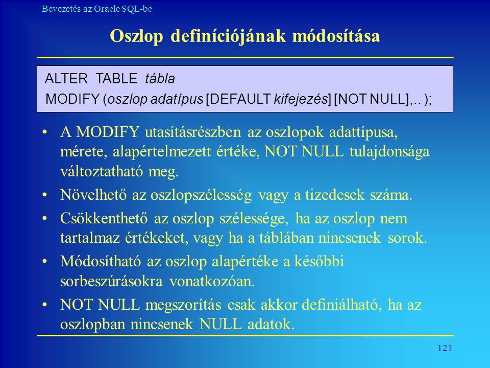 121 Bevezetés az Oracle SQL-be Oszlop definíciójának módosítása •A MODIFY utasításrészben az oszlopok adattípusa, mérete, alapértelmezett értéke, NOT
