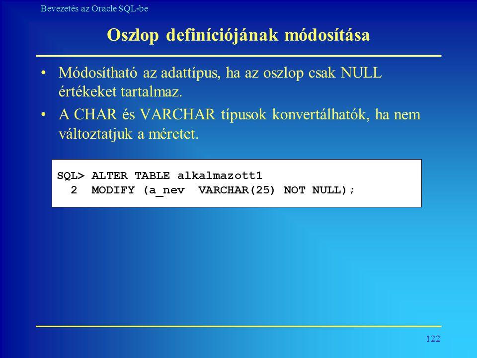 122 Bevezetés az Oracle SQL-be Oszlop definíciójának módosítása •Módosítható az adattípus, ha az oszlop csak NULL értékeket tartalmaz. •A CHAR és VARC