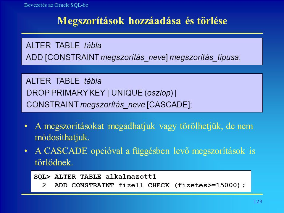 123 Bevezetés az Oracle SQL-be Megszorítások hozzáadása és törlése •A megszorításokat megadhatjuk vagy törölhetjük, de nem módosíthatjuk. •A CASCADE o