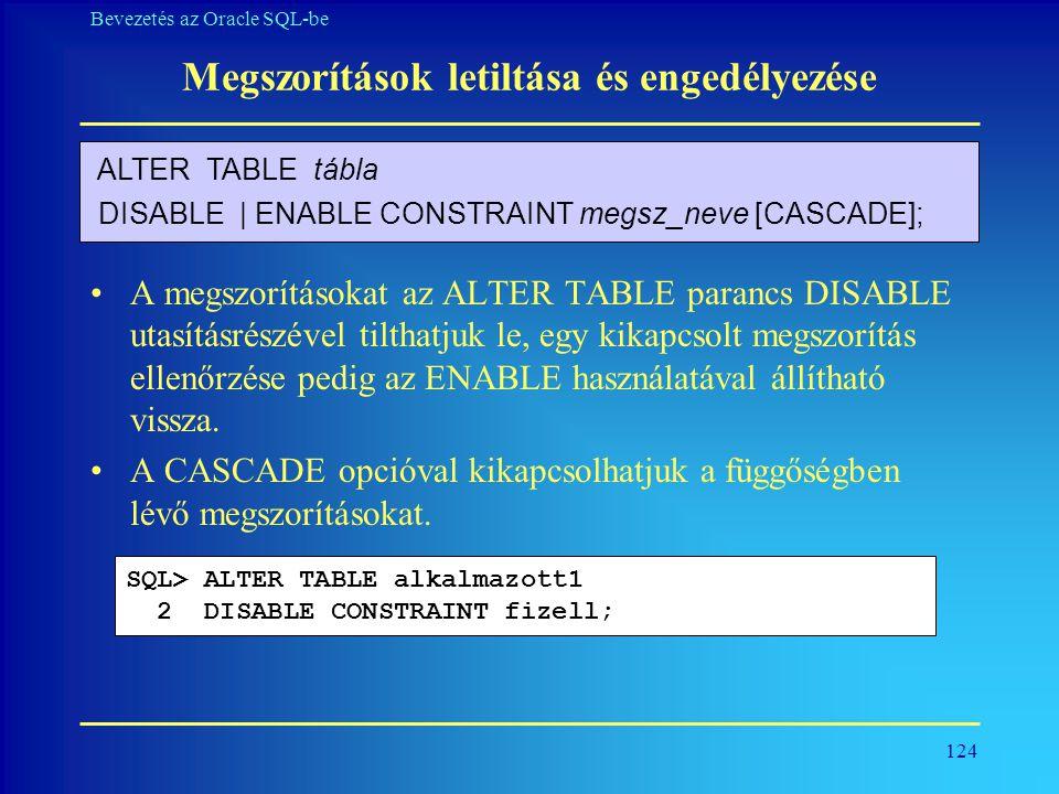 124 Bevezetés az Oracle SQL-be Megszorítások letiltása és engedélyezése •A megszorításokat az ALTER TABLE parancs DISABLE utasításrészével tilthatjuk