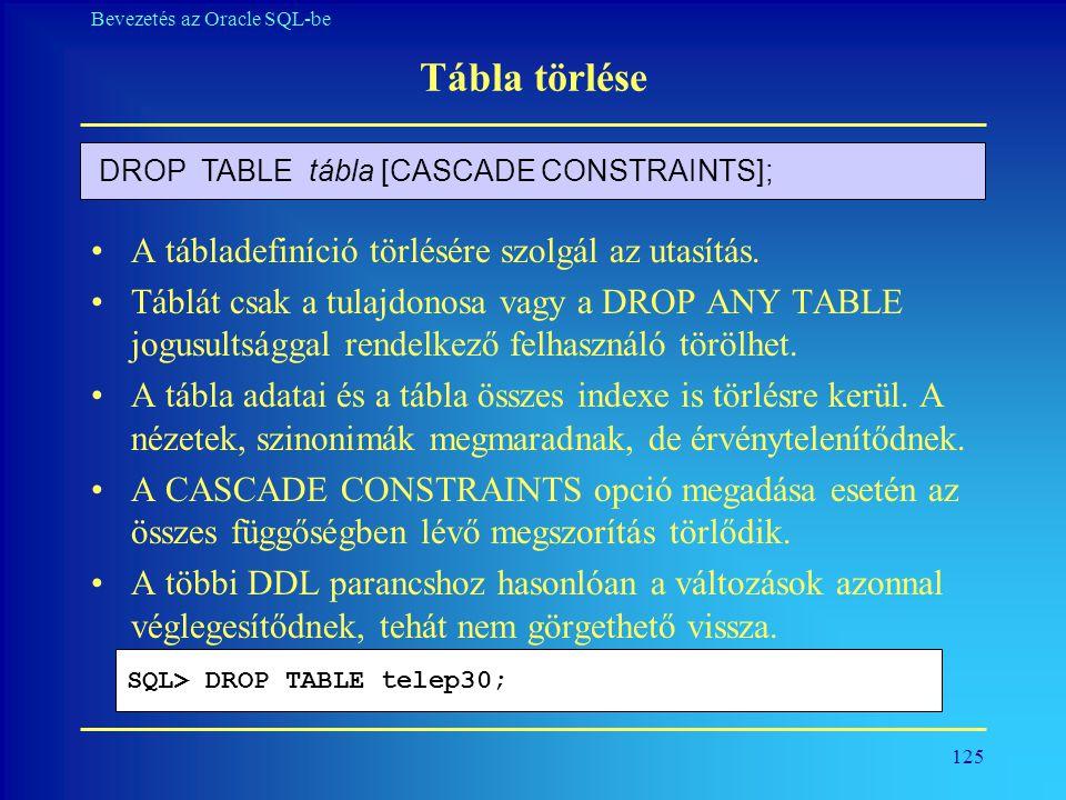 125 Bevezetés az Oracle SQL-be Tábla törlése •A tábladefiníció törlésére szolgál az utasítás. •Táblát csak a tulajdonosa vagy a DROP ANY TABLE jogusul